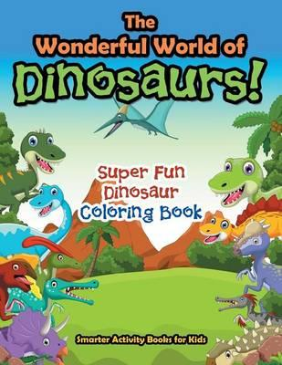 The Wonderful World of Dinosaurs! Super Fun Dinosaur Coloring Book