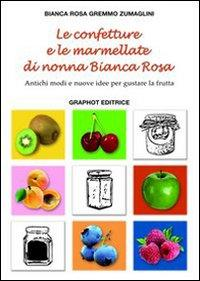 Le confetture e le marmellate di nonna Bianca Rosa. Antichi modi e nuove idee per gustare la frutta