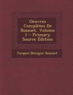Oeuvres Completes de Bossuet, Volume 1 - Primary Source Edition