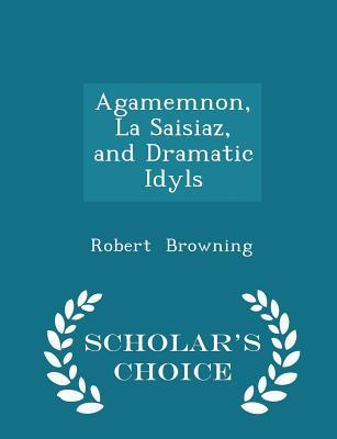 Agamemnon, La Saisiaz, and Dramatic Idyls - Scholar's Choice Edition