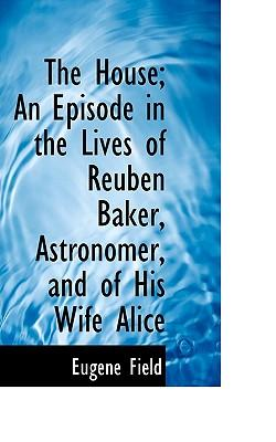 The House; An Episode in the Lives of Reuben Baker, Astronomer, and of His Wife Alice