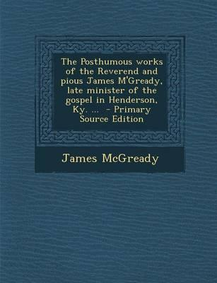 The Posthumous Works of the Reverend and Pious James M'Gready, Late Minister of the Gospel in Henderson, KY. ... - Primary Source Edition