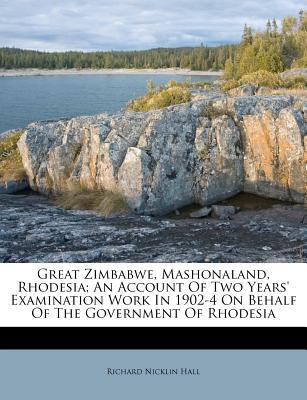 Great Zimbabwe, Mashonaland, Rhodesia; An Account of Two Years' Examination Work in 1902-4 on Behalf of the Government of Rhodesia