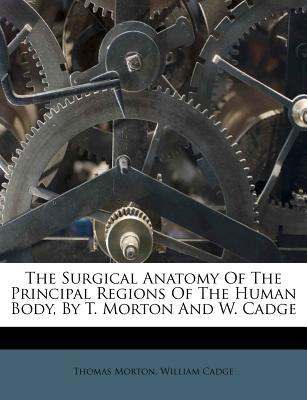 The Surgical Anatomy of the Principal Regions of the Human Body, by T. Morton and W. Cadge