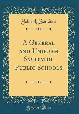 A General and Uniform System of Public Schools (Classic Reprint)