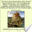 The Seven Great Monarchies of the Ancient Eastern World, Vol 1. (of 7): Chaldaea: the History, Geography and Antiquities of Chaldaea, Assyria, Babylon, Media, Persia, Parthia and Sassanian or New Persian Empire
