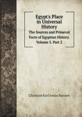 Egypt's Place in Universal History the Sources and Primeval Facts of Egyptian History. Volume 5. Part 2