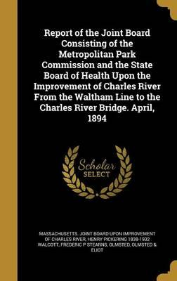 Report of the Joint Board Consisting of the Metropolitan Park Commission and the State Board of Health Upon the Improvement of Charles River from the ... Line to the Charles River Bridge. April, 1894