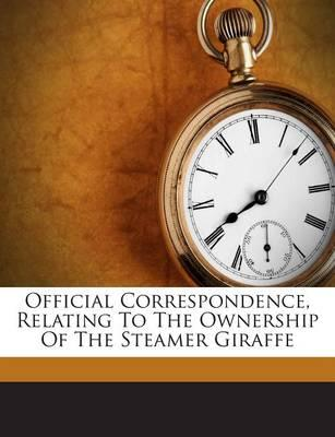 Official Correspondence, Relating to the Ownership of the Steamer Giraffe