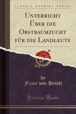 Unterricht U¨ber die Obstbaumzucht Fu¨r die Landleute (Classic Reprint)