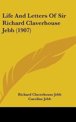 Life and Letters of Sir Richard Claverhouse Jebb