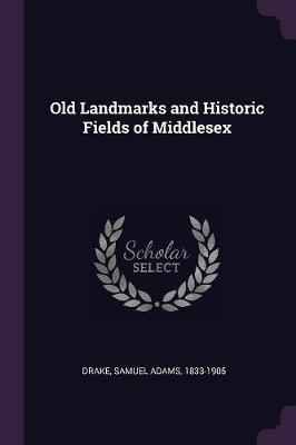 Old Landmarks and Historic Fields of Middlesex