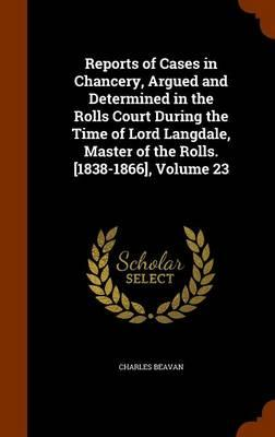 Reports of Cases in Chancery, Argued and Determined in the Rolls Court During the Time of Lord Langdale, Master of the Rolls. [1838-1866], Volume 23