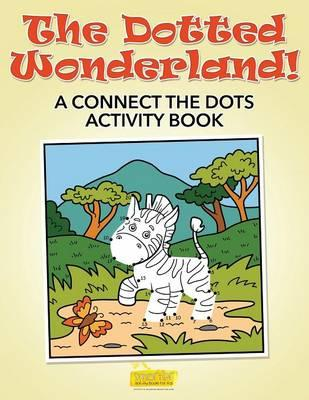 The Dotted Wonderland! A Connect the Dots Activity Book