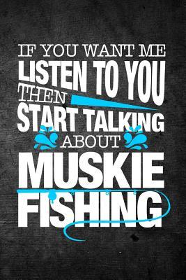 If You Want Me To Listen To You Then Start Talking About Muskie Fishing