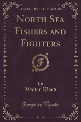 North Sea Fishers and Fighters (Classic Reprint)