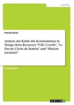 """Analyse der Kritik des Kolonialismus in Mongo Betis Romanen """"Ville Cruelle"""", """"Le Pauvre Christ de Bomba"""" und """"Mission terminée"""""""