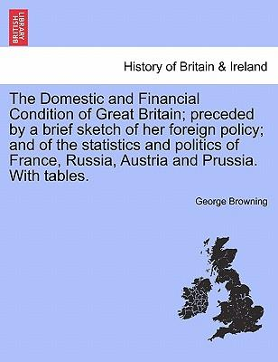 The Domestic and Financial Condition of Great Britain; preceded by a brief sketch of her foreign policy; and of the statistics and politics of France, Russia, Austria and Prussia. With tables