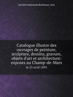 Catalogue Illustre Des Ouvrages de Peinture, Sculpture, Dessins, Gravure, Objets D'Art Et Architecture
