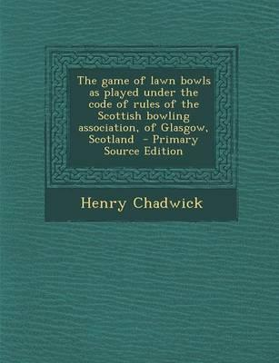 The Game of Lawn Bowls as Played Under the Code of Rules of the Scottish Bowling Association, of Glasgow, Scotland
