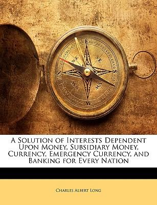 A Solution of Interests Dependent Upon Money, Subsidiary Money, Currency, Emergency Currency, and Banking for Every Nation
