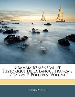 Grammaire General Et Historique de La Langue Francaise ... / Par M. P. Poitevin, Volume 1