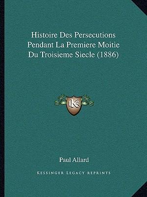 Histoire Des Persecutions Pendant La Premiere Moitie Du Troisieme Siecle (1886)