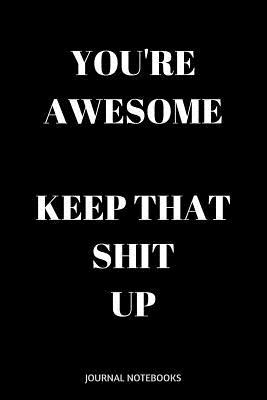 You're Awesome Keep That Shit Up
