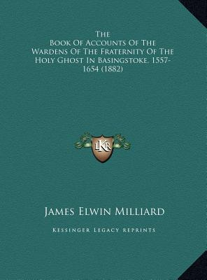The Book of Accounts of the Wardens of the Fraternity of the Holy Ghost in Basingstoke, 1557-1654 (1882)