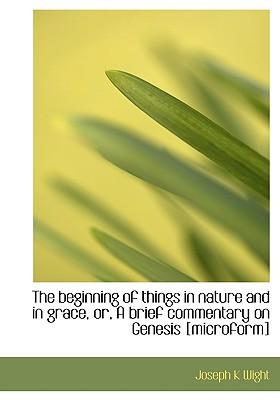 The Beginning of Things in Nature and in Grace, Or, a Brief Commentary on Genesis [Microform]