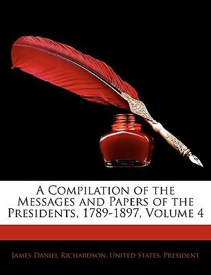 A Compilation of the Messages and Papers of the Presidents, 1789-1897, Volume 4