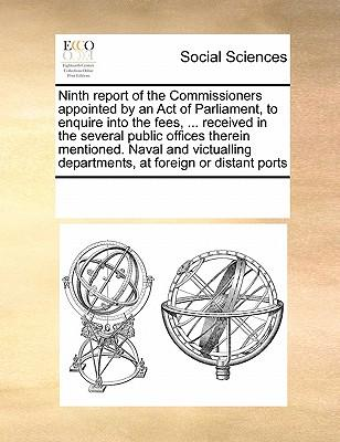 Ninth Report of the Commissioners Appointed by an Act of Parliament, to Enquire Into the Fees, ... Received in the Several Public Offices Therein ... Departments, at Foreign or Distant Ports