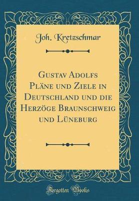 Gustav Adolfs Pläne und Ziele in Deutschland und die Herzöge Braunschweig und Lüneburg (Classic Reprint)