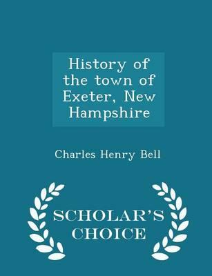 History of the Town of Exeter, New Hampshire - Scholar's Choice Edition