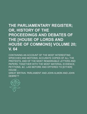 The Parliamentary Register; Or, History of the Proceedings and Debates of the [House of Lords and House of Commons]. Containing an Account of the Most Copies of All the Protests, Volume 20; V. 64