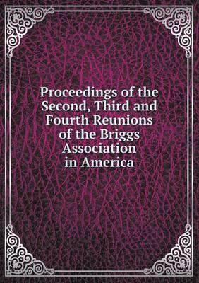 Proceedings of the Second, Third and Fourth Reunions of the Briggs Association in America