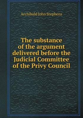 The Substance of the Argument Delivered Before the Judicial Committee of the Privy Council
