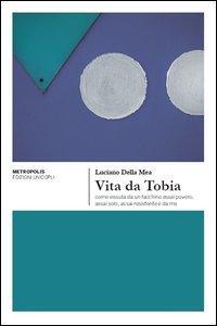 Vita da Tobia come vissuta da un facchino assai povero, assai solo, assai resistente e da me