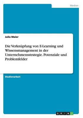 Die Verknüpfung von E-Learning und Wissensmanagement in der Unternehmensstrategie. Potenziale und Problemfelder
