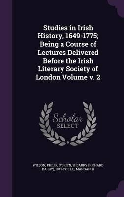 Studies in Irish History, 1649-1775; Being a Course of Lectures Delivered Before the Irish Literary Society of London Volume V. 2