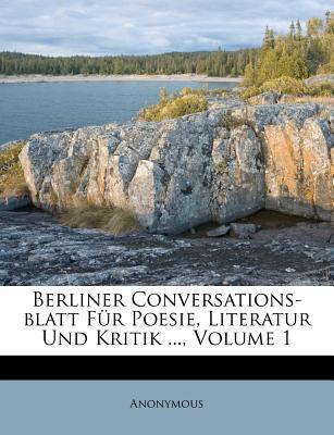Berliner Conversations-blatt Für Poesie, Literatur Und Kritik ..., Volume 1