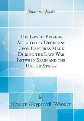 The Law of Prize as Affected by Decisions Upon Captures Made During the Late War Between Spain and the United States (Classic Reprint)