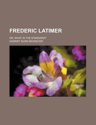 Frederic Latimer; Or, What Is the Standard?