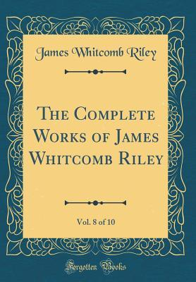 The Complete Works of James Whitcomb Riley, Vol. 8 of 10 (Classic Reprint)