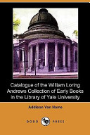 Catalogue of the William Loring Andrews Collection of Early Books in the Library of Yale University (Dodo Press)