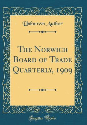 The Norwich Board of Trade Quarterly, 1909 (Classic Reprint)
