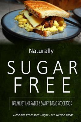 Naturally Sugar Free Breakfast and Sweet / Savory Breads Cookbook