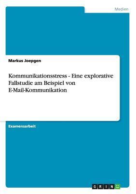 Kommunikationsstress - Eine explorative Fallstudie am Beispiel von E-Mail-Kommunikation