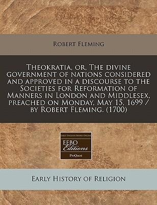 Theokratia, Or, the Divine Government of Nations Considered and Approved in a Discourse to the Societies for Reformation of Manners in London and ... May 15, 1699 / By Robert Fleming. (1700)
