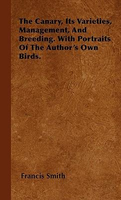 The Canary, Its Varieties, Management, And Breeding. With Portraits Of The Author's Own Birds